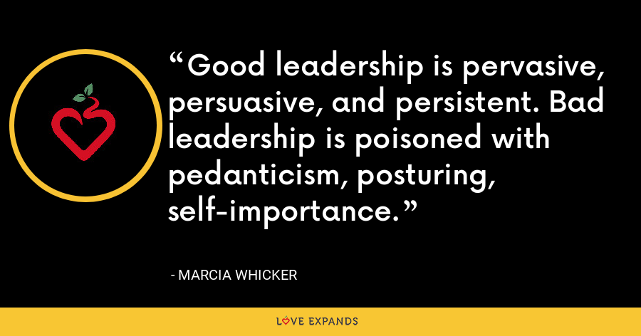 Good leadership is pervasive, persuasive, and persistent. Bad leadership is poisoned with pedanticism, posturing, self-importance. - Marcia Whicker