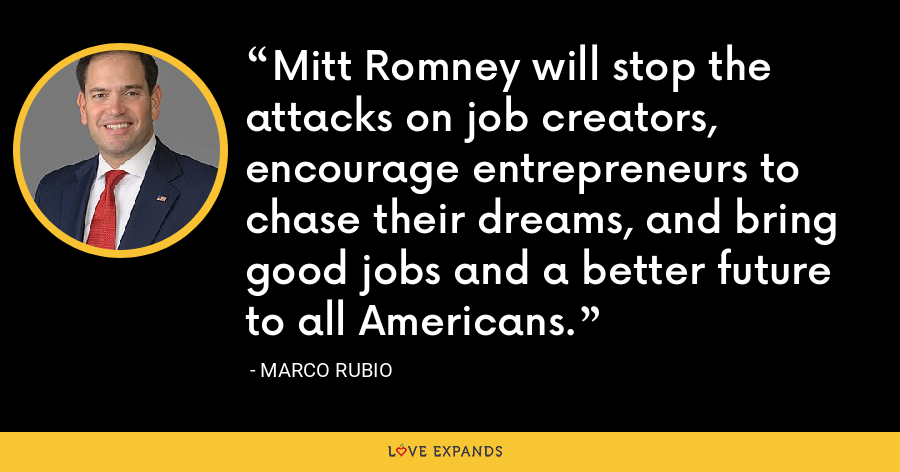 Mitt Romney will stop the attacks on job creators, encourage entrepreneurs to chase their dreams, and bring good jobs and a better future to all Americans. - Marco Rubio