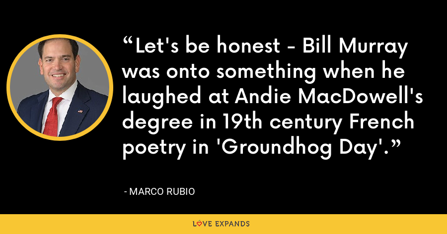 Let's be honest - Bill Murray was onto something when he laughed at Andie MacDowell's degree in 19th century French poetry in 'Groundhog Day'. - Marco Rubio