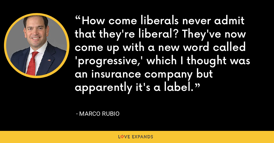 How come liberals never admit that they're liberal? They've now come up with a new word called 'progressive,' which I thought was an insurance company but apparently it's a label. - Marco Rubio