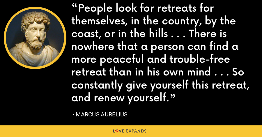 People look for retreats for themselves, in the country, by the coast, or in the hills . . . There is nowhere that a person can find a more peaceful and trouble-free retreat than in his own mind . . . So constantly give yourself this retreat, and renew yourself. - Marcus Aurelius