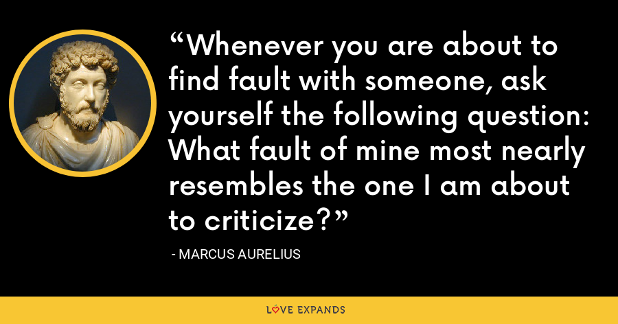 Whenever you are about to find fault with someone, ask yourself the following question: What fault of mine most nearly resembles the one I am about to criticize? - Marcus Aurelius