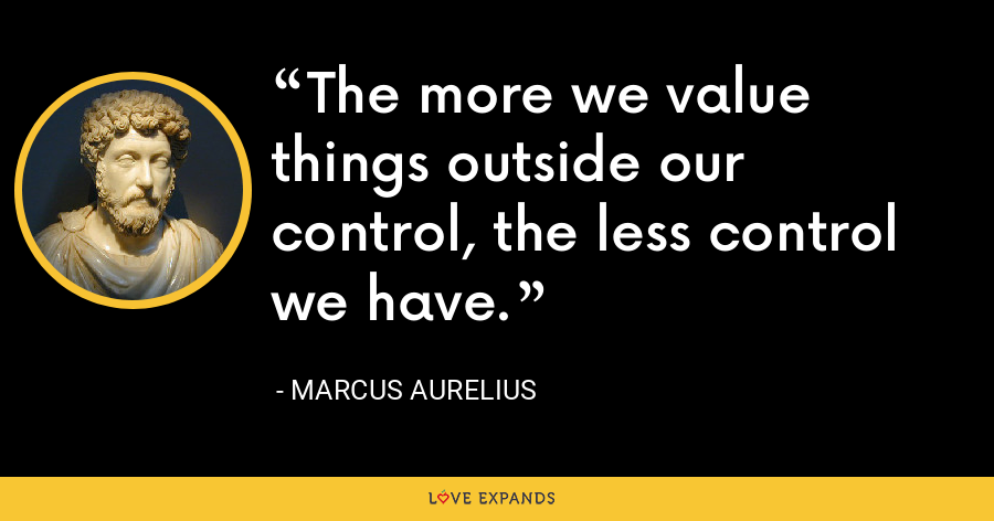 The more we value things outside our control, the less control we have. - Marcus Aurelius