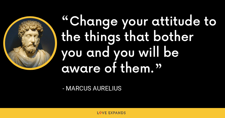Change your attitude to the things that bother you and you will be aware of them. - Marcus Aurelius