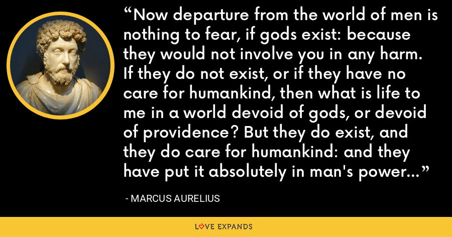 Now departure from the world of men is nothing to fear, if gods exist: because they would not involve you in any harm. If they do not exist, or if they have no care for humankind, then what is life to me in a world devoid of gods, or devoid of providence? But they do exist, and they do care for humankind: and they have put it absolutely in man's power to avoid falling into the true kinds of harm. - Marcus Aurelius