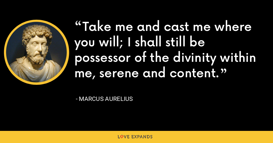 Take me and cast me where you will; I shall still be possessor of the divinity within me, serene and content. - Marcus Aurelius