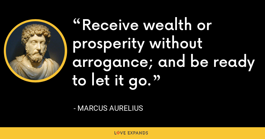 Receive wealth or prosperity without arrogance; and be ready to let it go. - Marcus Aurelius