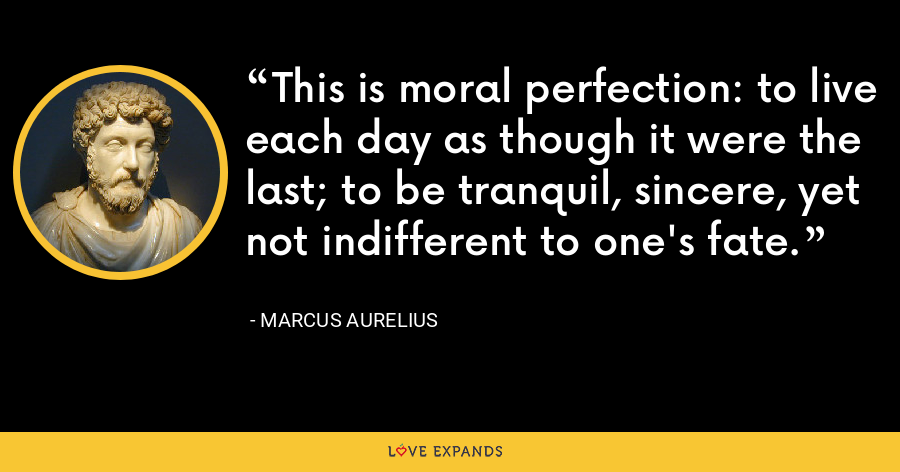 This is moral perfection: to live each day as though it were the last; to be tranquil, sincere, yet not indifferent to one's fate. - Marcus Aurelius