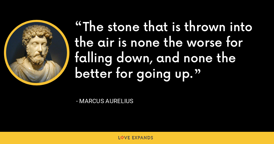 The stone that is thrown into the air is none the worse for falling down, and none the better for going up. - Marcus Aurelius