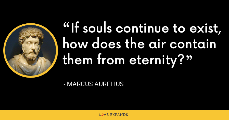 If souls continue to exist, how does the air contain them from eternity? - Marcus Aurelius