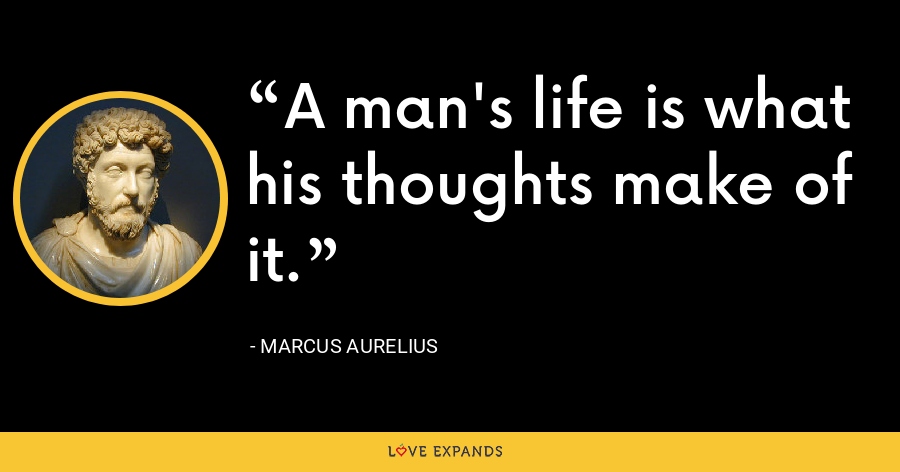 A man's life is what his thoughts make of it. - Marcus Aurelius