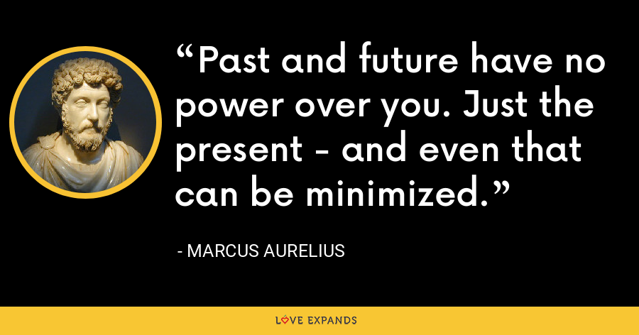 Past and future have no power over you. Just the present - and even that can be minimized. - Marcus Aurelius