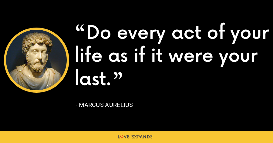 Do every act of your life as if it were your last. - Marcus Aurelius