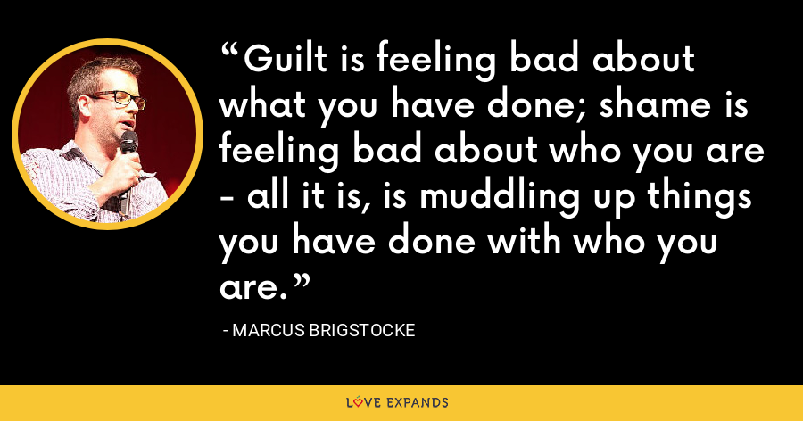 Guilt is feeling bad about what you have done; shame is feeling bad about who you are - all it is, is muddling up things you have done with who you are. - Marcus Brigstocke