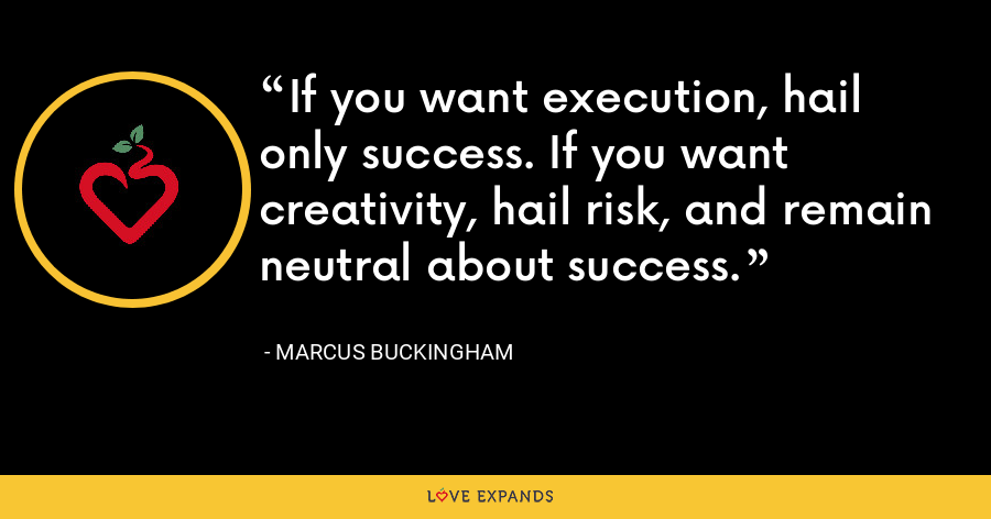 If you want execution, hail only success. If you want creativity, hail risk, and remain neutral about success. - Marcus Buckingham