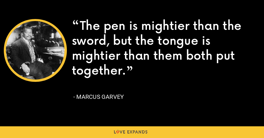 The pen is mightier than the sword, but the tongue is mightier than them both put together. - Marcus Garvey