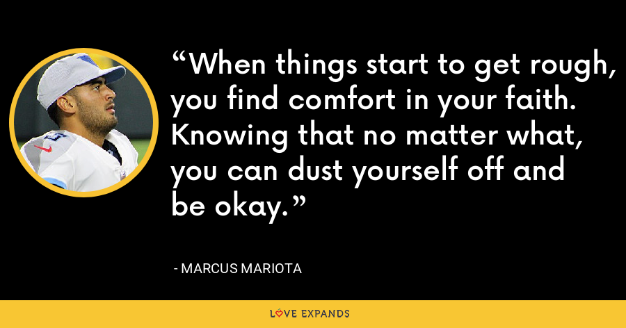 When things start to get rough, you find comfort in your faith. Knowing that no matter what, you can dust yourself off and be okay. - Marcus Mariota