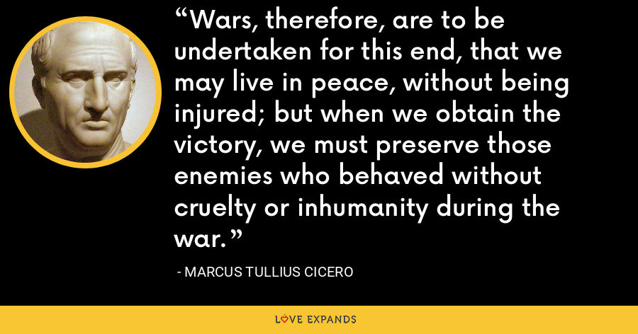 Wars, therefore, are to be undertaken for this end, that we may live in peace, without being injured; but when we obtain the victory, we must preserve those enemies who behaved without cruelty or inhumanity during the war. - Marcus Tullius Cicero