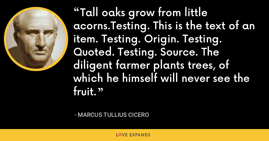 Tall oaks grow from little acorns.Testing. This is the text of an item. Testing. Origin. Testing. Quoted. Testing. Source. The diligent farmer plants trees, of which he himself will never see the fruit. - Marcus Tullius Cicero