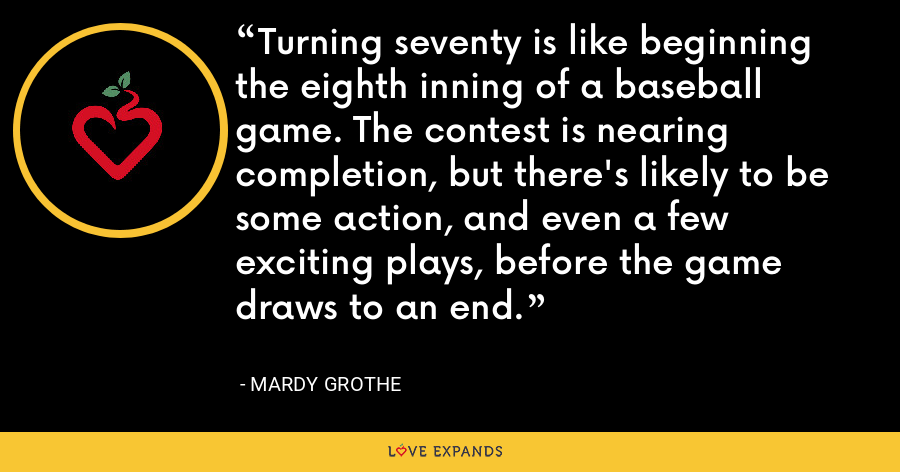 Turning seventy is like beginning the eighth inning of a baseball game. The contest is nearing completion, but there's likely to be some action, and even a few exciting plays, before the game draws to an end. - Mardy Grothe
