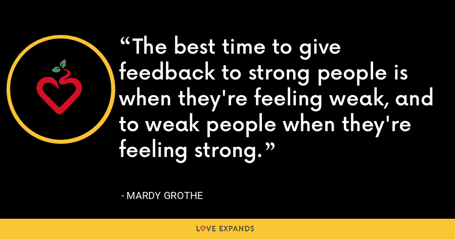 The best time to give feedback to strong people is when they're feeling weak, and to weak people when they're feeling strong. - Mardy Grothe