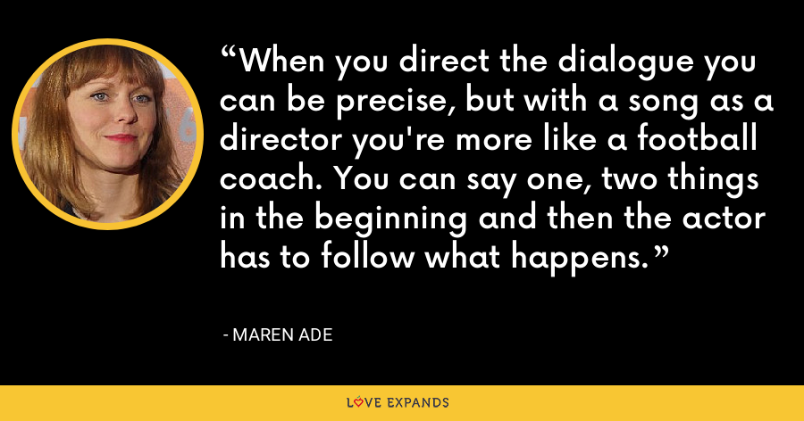 When you direct the dialogue you can be precise, but with a song as a director you're more like a football coach. You can say one, two things in the beginning and then the actor has to follow what happens. - Maren Ade