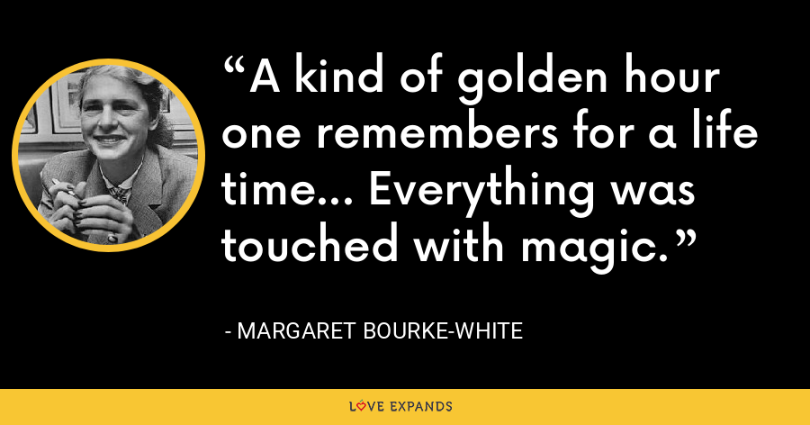 A kind of golden hour one remembers for a life time... Everything was touched with magic. - Margaret Bourke-White