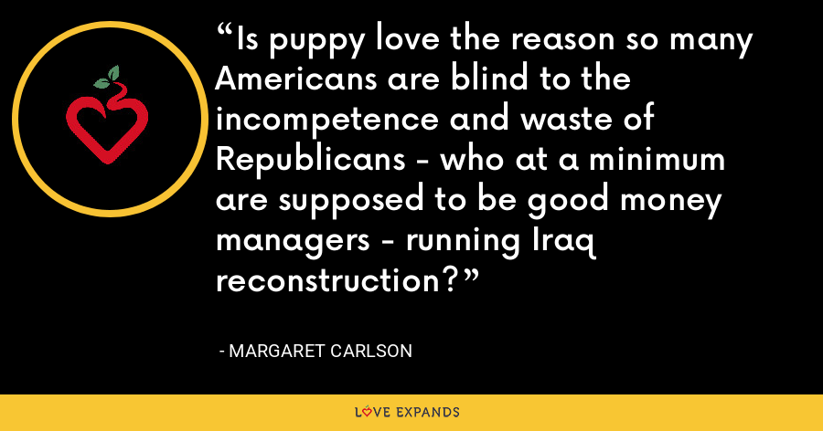 Is puppy love the reason so many Americans are blind to the incompetence and waste of Republicans - who at a minimum are supposed to be good money managers - running Iraq reconstruction? - Margaret Carlson