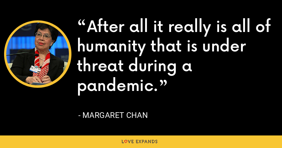 After all it really is all of humanity that is under threat during a pandemic. - Margaret Chan