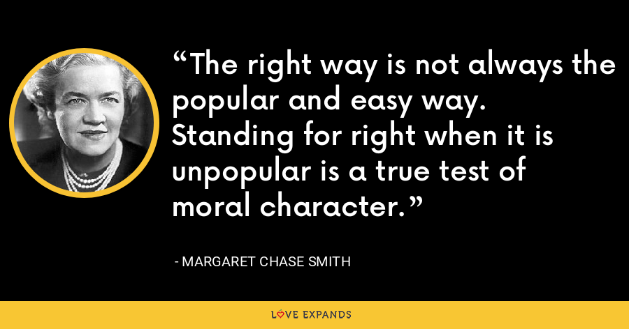 The right way is not always the popular and easy way. Standing for right when it is unpopular is a true test of moral character. - Margaret Chase Smith