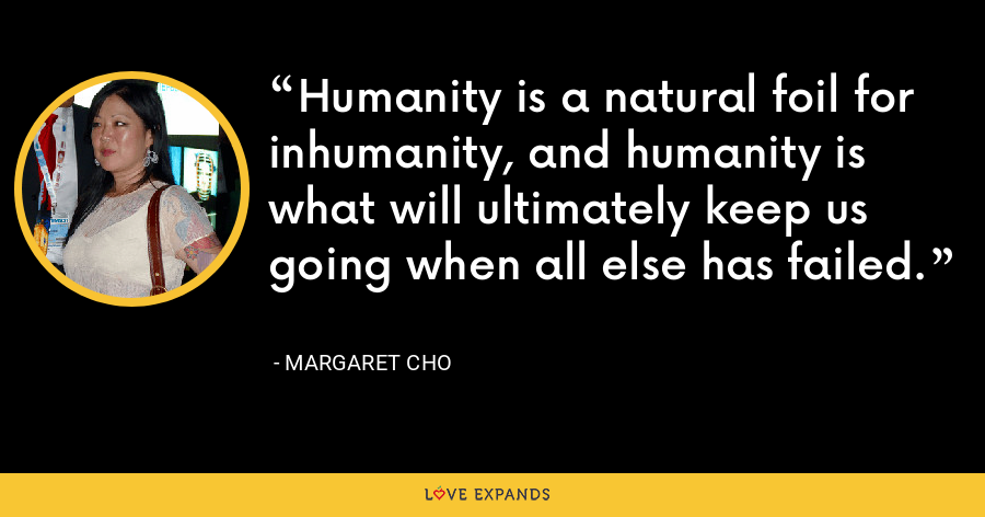 Humanity is a natural foil for inhumanity, and humanity is what will ultimately keep us going when all else has failed. - Margaret Cho