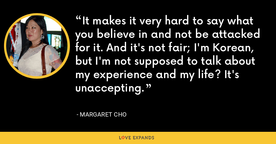 It makes it very hard to say what you believe in and not be attacked for it. And it's not fair; I'm Korean, but I'm not supposed to talk about my experience and my life? It's unaccepting. - Margaret Cho