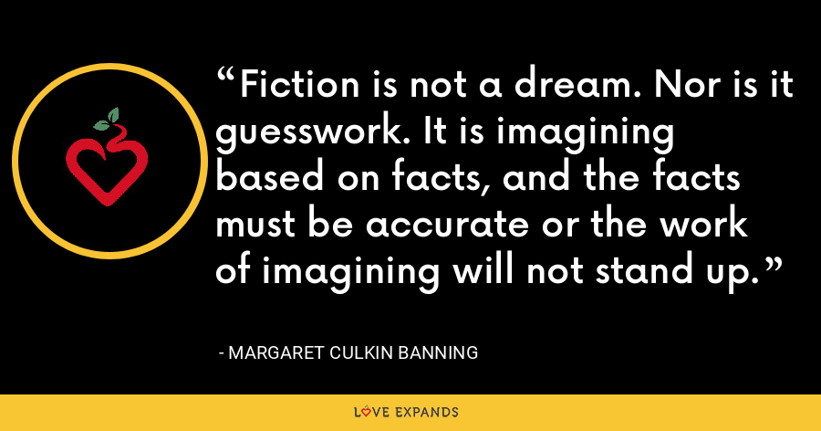 Fiction is not a dream. Nor is it guesswork. It is imagining based on facts, and the facts must be accurate or the work of imagining will not stand up. - Margaret Culkin Banning