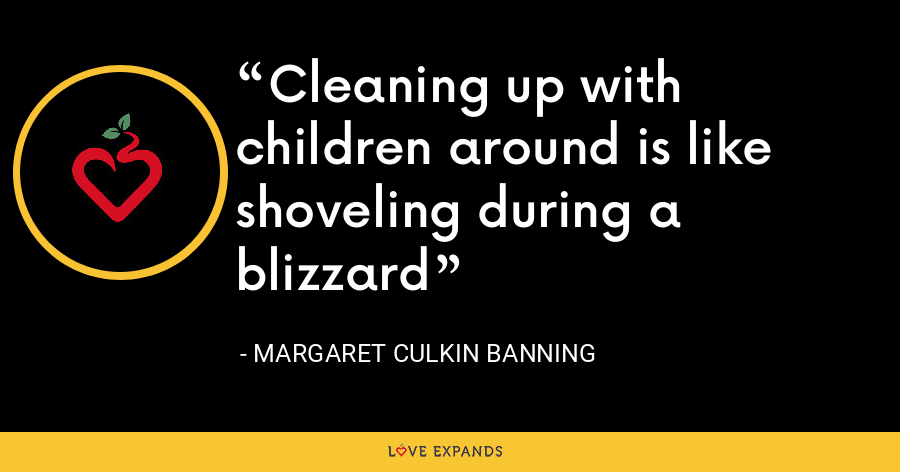 Cleaning up with children around is like shoveling during a blizzard - Margaret Culkin Banning