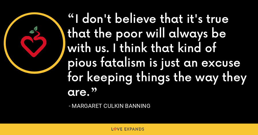 I don't believe that it's true that the poor will always be with us. I think that kind of pious fatalism is just an excuse for keeping things the way they are. - Margaret Culkin Banning