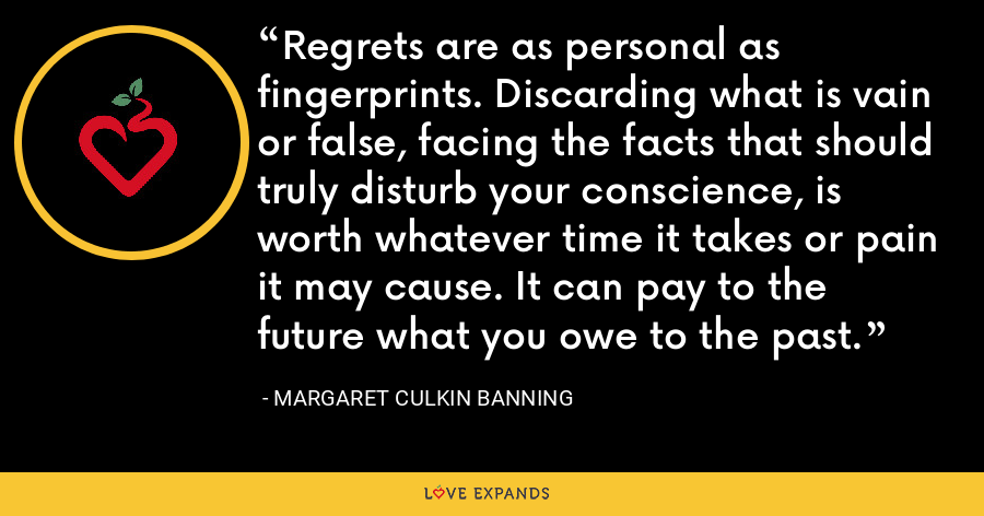 Regrets are as personal as fingerprints. Discarding what is vain or false, facing the facts that should truly disturb your conscience, is worth whatever time it takes or pain it may cause. It can pay to the future what you owe to the past. - Margaret Culkin Banning