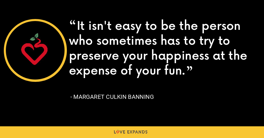 It isn't easy to be the person who sometimes has to try to preserve your happiness at the expense of your fun. - Margaret Culkin Banning