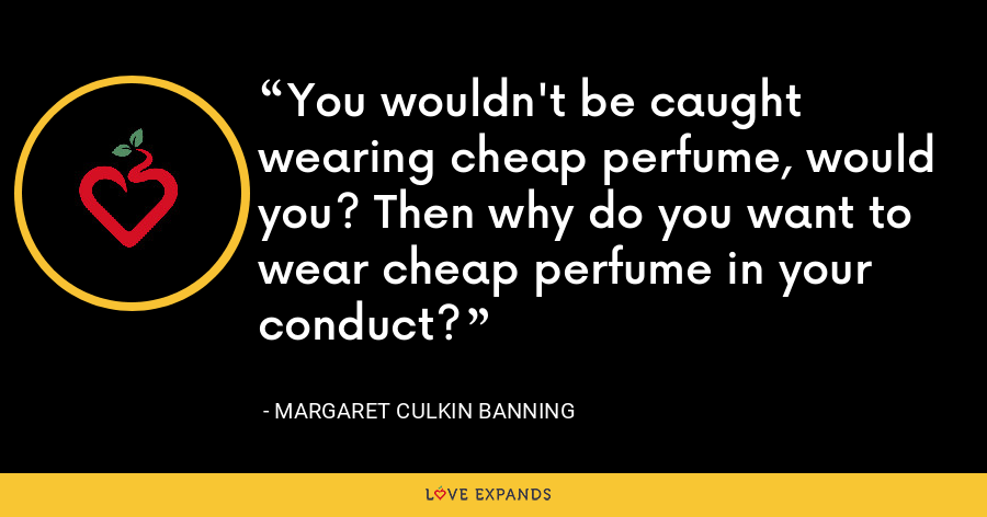 You wouldn't be caught wearing cheap perfume, would you? Then why do you want to wear cheap perfume in your conduct? - Margaret Culkin Banning