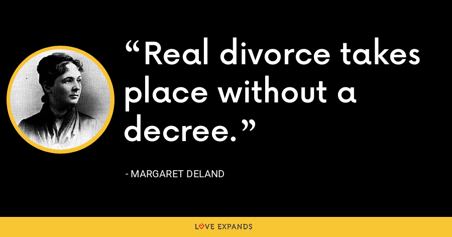 Real divorce takes place without a decree. - Margaret Deland