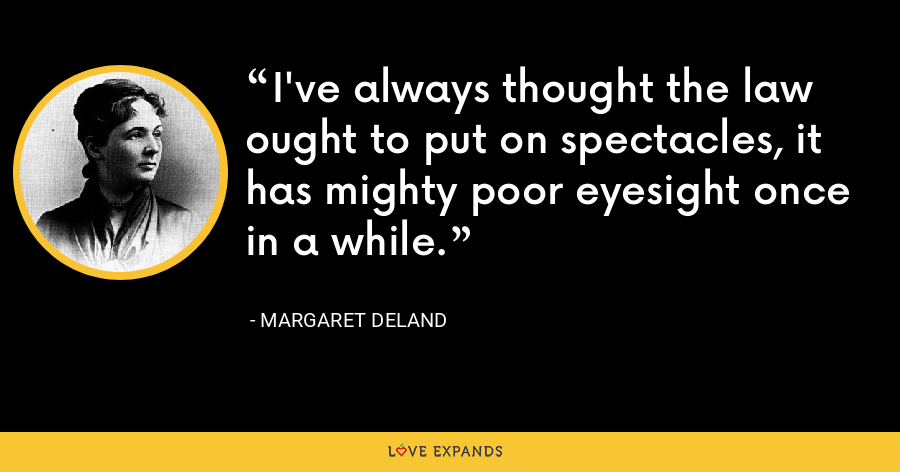 I've always thought the law ought to put on spectacles, it has mighty poor eyesight once in a while. - Margaret Deland