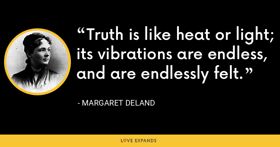 Truth is like heat or light; its vibrations are endless, and are endlessly felt. - Margaret Deland