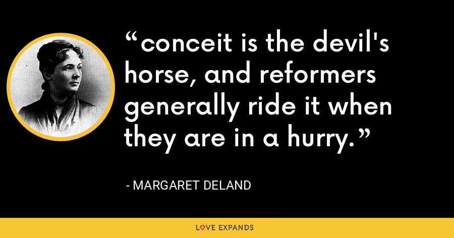 conceit is the devil's horse, and reformers generally ride it when they are in a hurry. - Margaret Deland