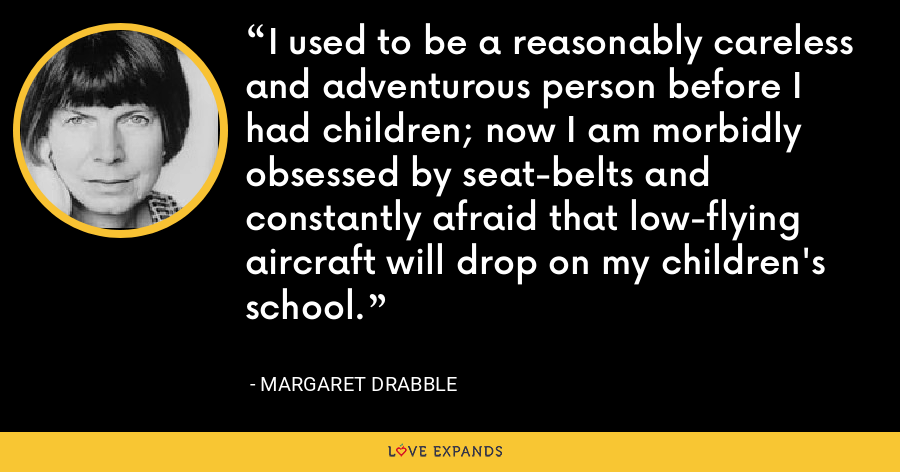 I used to be a reasonably careless and adventurous person before I had children; now I am morbidly obsessed by seat-belts and constantly afraid that low-flying aircraft will drop on my children's school. - Margaret Drabble