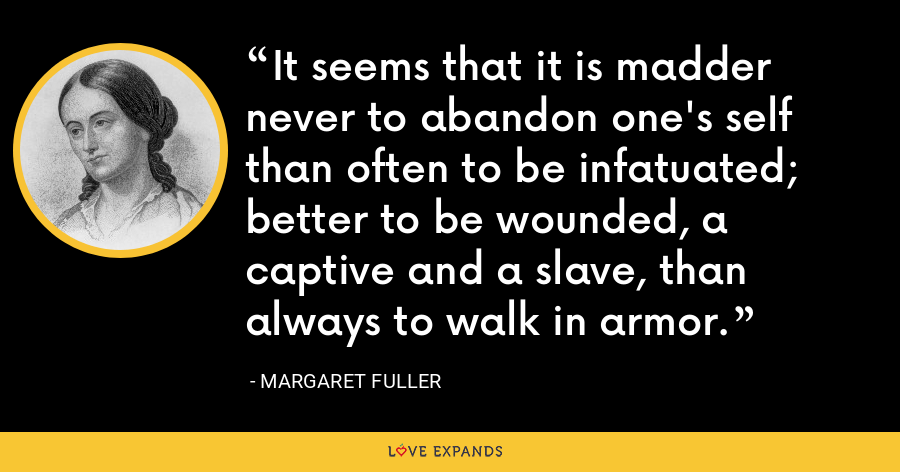 It seems that it is madder never to abandon one's self than often to be infatuated; better to be wounded, a captive and a slave, than always to walk in armor. - Margaret Fuller