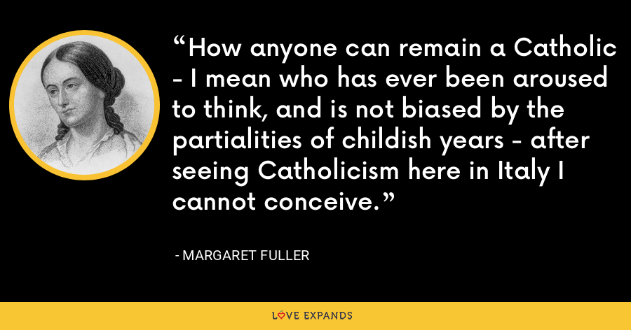 How anyone can remain a Catholic - I mean who has ever been aroused to think, and is not biased by the partialities of childish years - after seeing Catholicism here in Italy I cannot conceive. - Margaret Fuller
