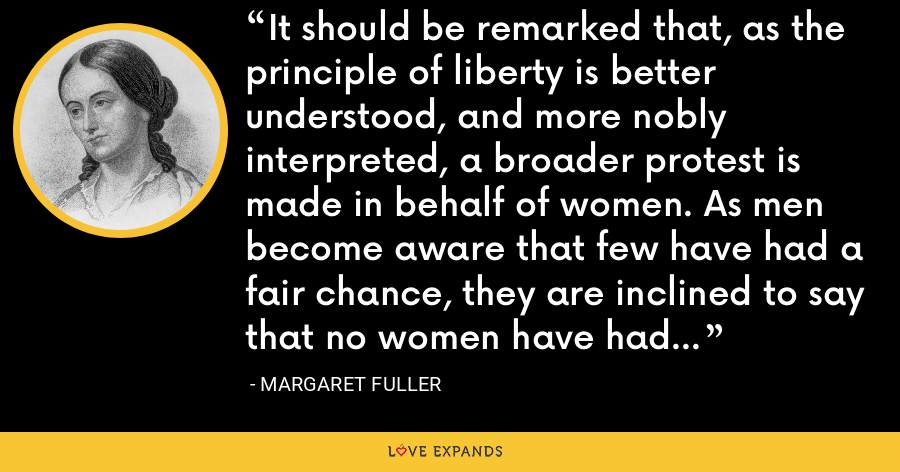 It should be remarked that, as the principle of liberty is better understood, and more nobly interpreted, a broader protest is made in behalf of women. As men become aware that few have had a fair chance, they are inclined to say that no women have had a fair chance. - Margaret Fuller