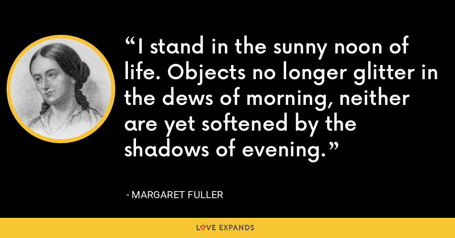 I stand in the sunny noon of life. Objects no longer glitter in the dews of morning, neither are yet softened by the shadows of evening. - Margaret Fuller