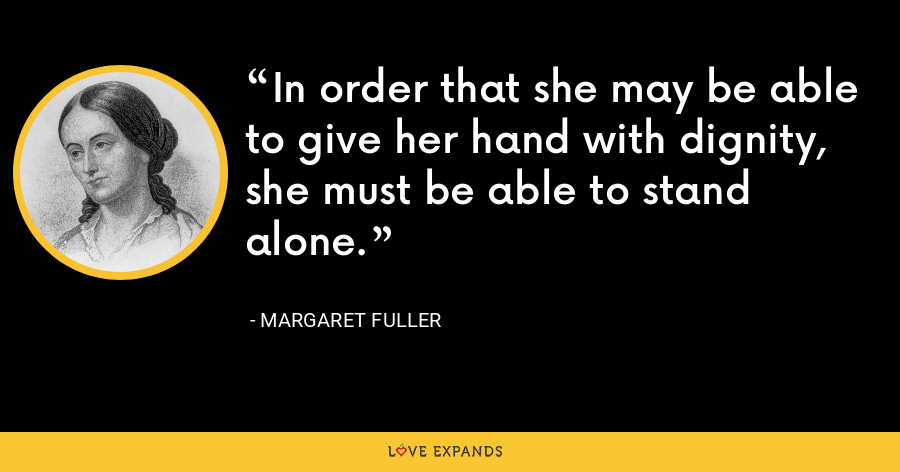 In order that she may be able to give her hand with dignity, she must be able to stand alone. - Margaret Fuller