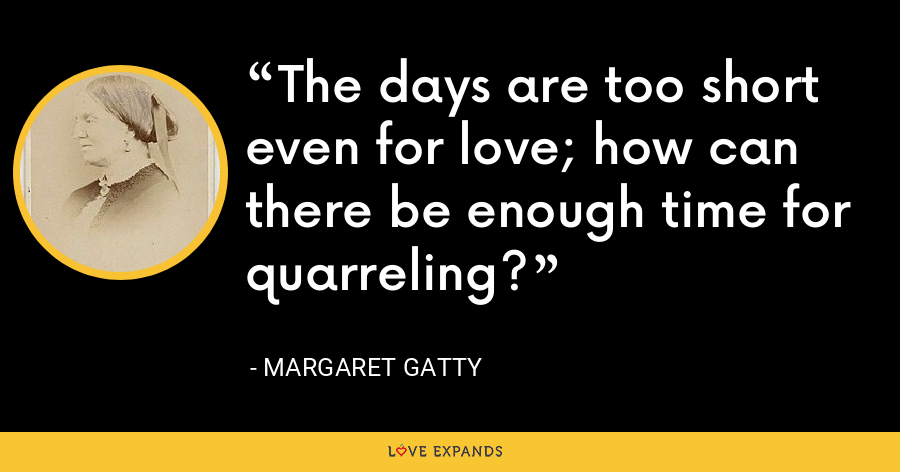 The days are too short even for love; how can there be enough time for quarreling? - Margaret Gatty
