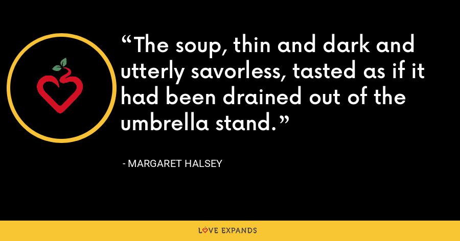 The soup, thin and dark and utterly savorless, tasted as if it had been drained out of the umbrella stand. - Margaret Halsey